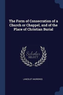 The Form of Consecration of a Church or Chappel, and of the Place of Christian Burial