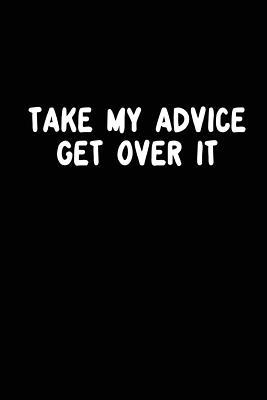 Take My Advice Get over It