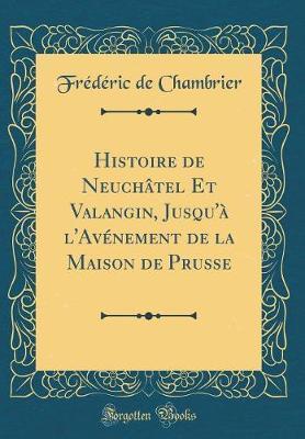 Histoire de Neuchâtel Et Valangin, Jusqu'à l'Avénement de la Maison de Prusse (Classic Reprint)