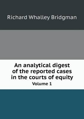 An Analytical Digest of the Reported Cases in the Courts of Equity Volume 1