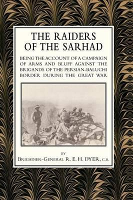 Raiders of the Sarhad being the Account of a Campaign of Arms and Bluff Against the Brigands of the Persian-Baluchi Border During the Great War