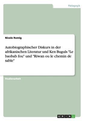 """Autobiographischer Diskurs in der afrikanischen Literatur und Ken Buguls """"Le baobab fou"""" und """"Riwan ou le chemin de sable"""""""