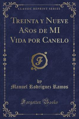 Treinta y Nueve Años de MI Vida por Canelo (Classic Reprint)