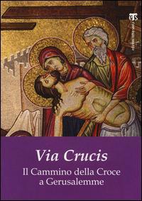 Via Crucis. Il cammino della croce a Gerusalemme