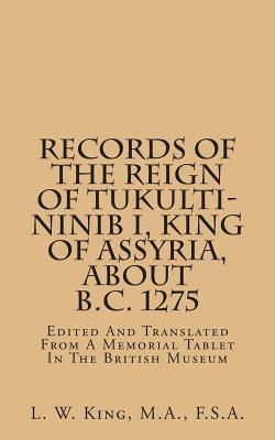 Records of the Reign of Tukultininib I, King of Assyria, About B.c. 1275