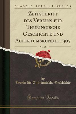 Zeitschrift des Vereins für Thüringische Geschichte und Altertumskunde, 1907, Vol. 25 (Classic Reprint)
