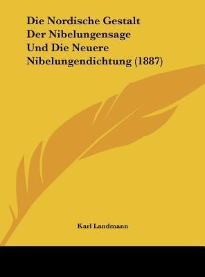 Die Nordische Gestalt Der Nibelungensage Und Die Neuere Nibelungendichtung (1887)