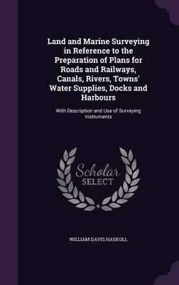 Land and Marine Surveying in Reference to the Preparation of Plans for Roads and Railways, Canals, Rivers, Towns' Water Supplies, Docks and Harbours