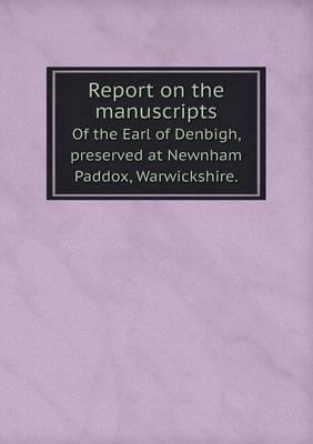 Report on the Manuscripts of the Earl of Denbigh, Preserved at Newnham Paddox, Warwickshire.