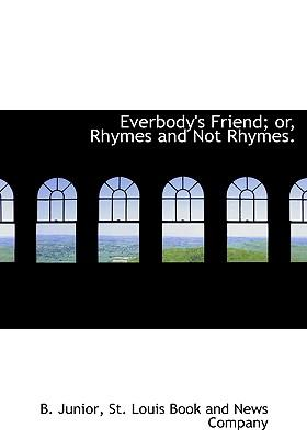 Everbody's Friend; Or, Rhymes and Not Rhymes