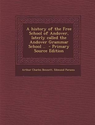 A History of the Free School of Andover, Laterly Called the Andover Grammar School .. - Primary Source Edition