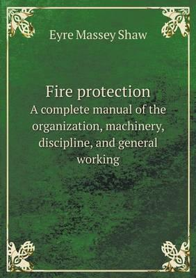 Fire Protection a Complete Manual of the Organization, Machinery, Discipline, and General Working
