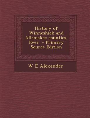 History of Winneshiek and Allamakee Counties, Iowa - Primary Source Edition