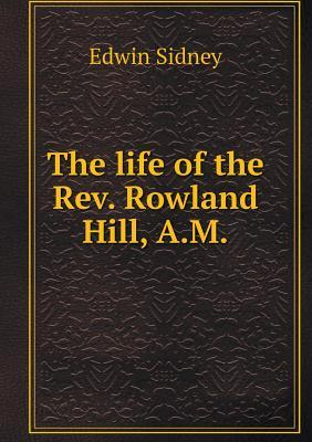 The Life of the REV. Rowland Hill, A.M