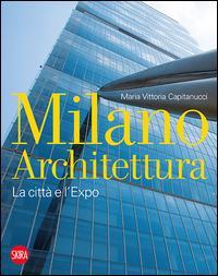 Milano architettura. La città e l'Expo. Ediz. illustrata