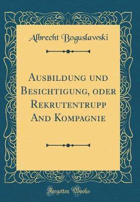 Ausbildung und Besichtigung, oder Rekrutentrupp And Kompagnie (Classic Reprint)
