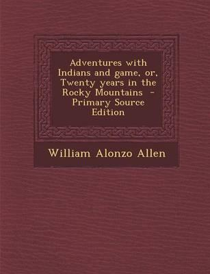 Adventures with Indians and Game, Or, Twenty Years in the Rocky Mountains - Primary Source Edition