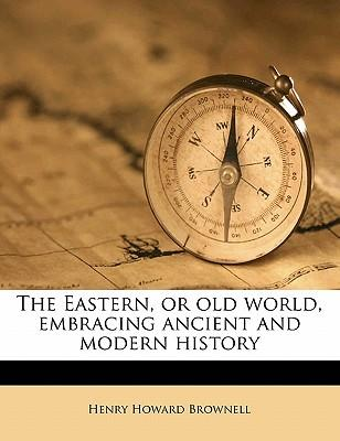 The Eastern, or Old World, Embracing Ancient and Modern History