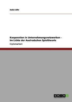 Kooperation in Unternehmungsnetzwerken  -  Im Lichte der Axelrodschen Spieltheorie