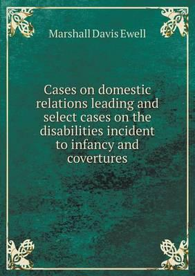 Cases on Domestic Relations Leading and Select Cases on the Disabilities Incident to Infancy and Covertures