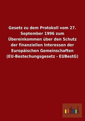 Gesetz zu dem Protokoll vom 27. September 1996 zum Übereinkommen über den Schutz der finanziellen Interessen der Europäischen Gemeinschaften (EU-Bestechungsgesetz - EUBestG)