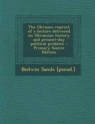 The Ukraine; Reprint of a Lecture Delivered on Ukrainian History and Present-Day Political Problem