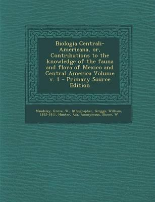 Biologia Centrali-Americana, Or, Contributions to the Knowledge of the Fauna and Flora of Mexico and Central America Volume V. 1 - Primary Source Edition