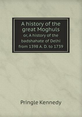 A History of the Great Moghuls Or, a History of the Badshahate of Delhi from 1398 A. D. to 1739