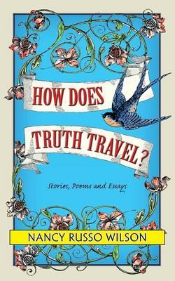How Does Truth Travel, Stories, Poems and Essays