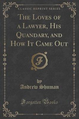 The Loves of a Lawyer, His Quandary, and How It Came Out (Classic Reprint)