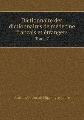 Dictionnaire Des Dictionnaires de Medecine Francais Et Etrangers Tome 7