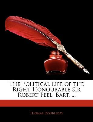 The Political Life of the Right Honourable Sir Robert Peel, Bart. ...