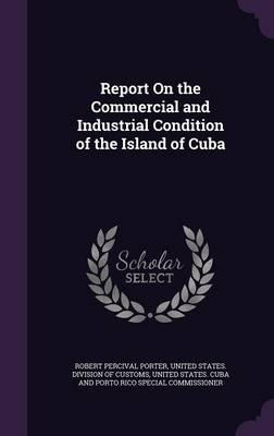 Report on the Commercial and Industrial Condition of the Island of Cuba