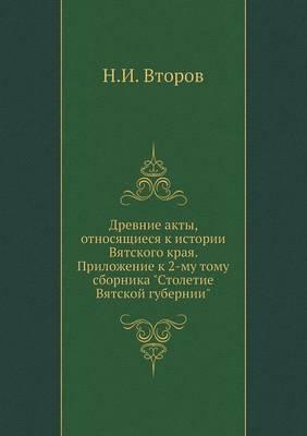 Drevnie Akty, Otnosyaschiesya K Istorii Vyatskogo Kraya. Prilozhenie K 2-Mu Tomu Sbornika Stoletie Vyatskoj Gubernii