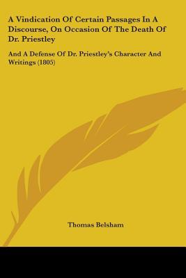 A Vindication of Certain Passages in a Discourse, on Occasion of the Death of Dr. Priestley