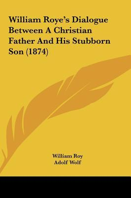 William Roye's Dialogue Between A Christian Father And His Stubborn Son (1874)