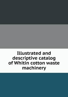 Illustrated and Descriptive Catalog of Whitin Cotton Waste Machinery