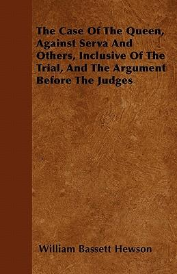 The Case Of The Queen, Against Serva And Others, Inclusive Of The Trial, And The Argument Before The Judges
