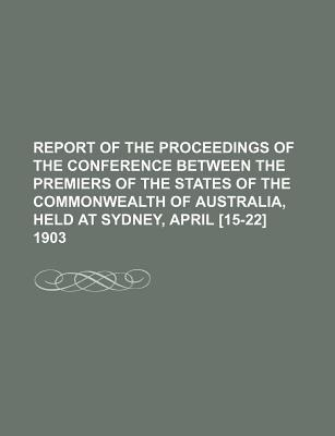 Report of the Proceedings of the Conference Between the Premiers of the States of the Commonwealth of Australia, Held at Sydney, April [15-22] 1903