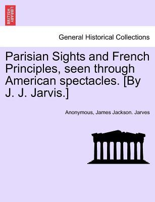 Parisian Sights and French Principles, seen through American spectacles. [By J. J. Jarvis.]