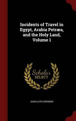 Incidents of Travel in Egypt, Arabia Petraea, and the Holy Land; Volume 1