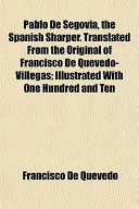 Pablo de Segovia, the Spanish Sharper. Translated from the Original of Francisco de Quevedo-Villegas; Illustrated with One Hundred and Ten