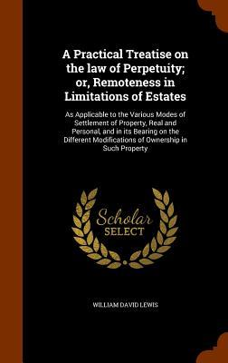 A Practical Treatise on the Law of Perpetuity; Or, Remoteness in Limitations of Estates