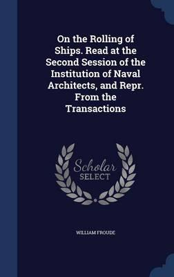 On the Rolling of Ships. Read at the Second Session of the Institution of Naval Architects, and Repr. from the Transactions