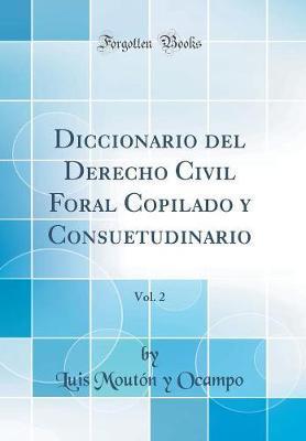 Diccionario del Derecho Civil Foral Copilado y Consuetudinario, Vol. 2 (Classic Reprint)