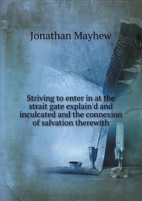Striving to Enter in at the Strait Gate Explain'd and Inculcated and the Connexion of Salvation Therewith