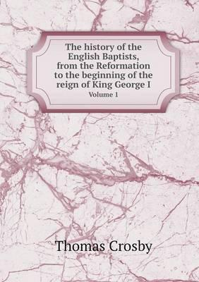 The History of the English Baptists, from the Reformation to the Beginning of the Reign of King George I Volume 1