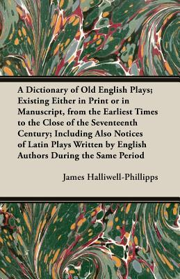 A   Dictionary of Old English Plays; Existing Either in Print or in Manuscript, from the Earliest Times to the Close of the Seventeenth Century; Inclu