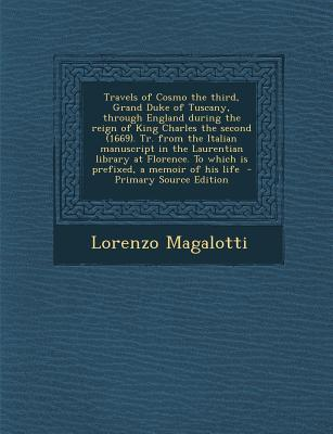 Travels of Cosmo the Third, Grand Duke of Tuscany, Through England During the Reign of King Charles the Second (1669). Tr. from the Italian Manuscript to Which Is Prefixed, a Memoir of His Life