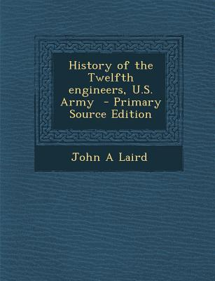 History of the Twelfth Engineers, U.S. Army - Primary Source Edition